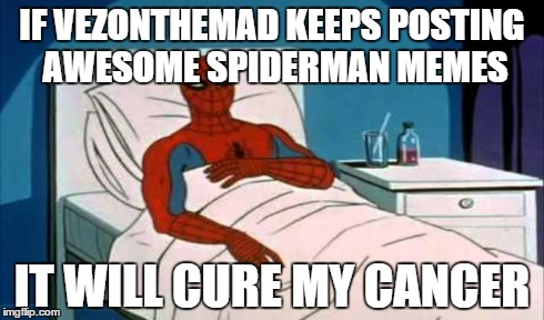 IF VEZONTHEMAD KEEPS POSTING AWESOME SPIDERMAN MEMES IT WILL CURE MY CANCER | made w/ Imgflip meme maker