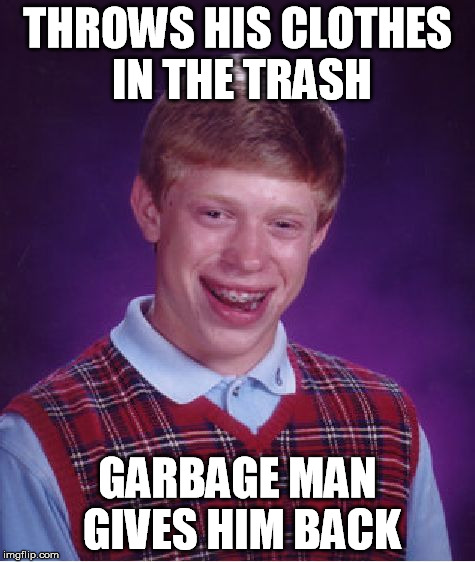 Bad Luck Brian Meme | THROWS HIS CLOTHES IN THE TRASH GARBAGE MAN GIVES HIM BACK | image tagged in memes,bad luck brian | made w/ Imgflip meme maker