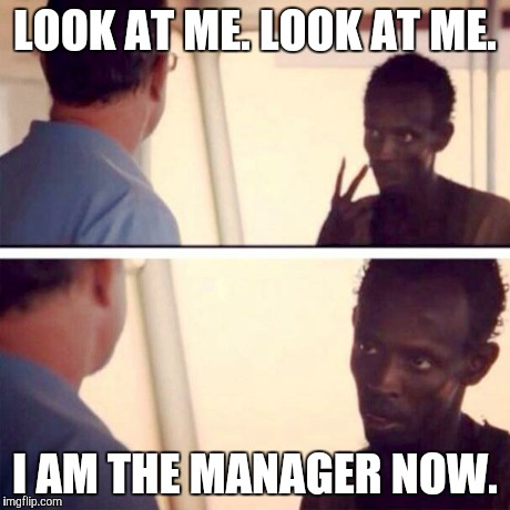 Captain Phillips - I'm The Captain Now Meme | LOOK AT ME. LOOK AT ME. I AM THE MANAGER NOW. | image tagged in captain phillips - i'm the captain now,AdviceAnimals | made w/ Imgflip meme maker