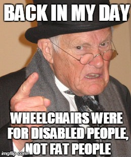 Back In My Day Meme | BACK IN MY DAY WHEELCHAIRS WERE FOR DISABLED PEOPLE, NOT FAT PEOPLE | image tagged in memes,back in my day | made w/ Imgflip meme maker