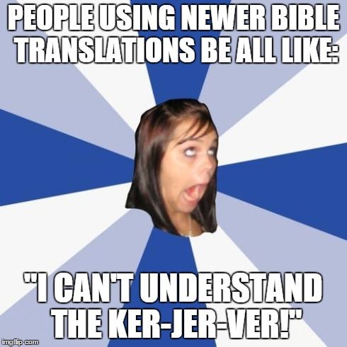 "Annoying Facebook Girl | PEOPLE USING NEWER BIBLE TRANSLATIONS BE ALL LIKE: ""I CAN'T UNDERSTAND THE KER-JER-VER!"" 