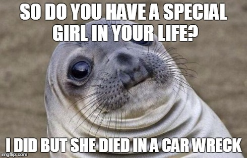 Awkward Moment Sealion Meme | SO DO YOU HAVE A SPECIAL GIRL IN YOUR LIFE? I DID BUT SHE DIED IN A CAR WRECK | image tagged in memes,awkward moment sealion,AdviceAnimals | made w/ Imgflip meme maker