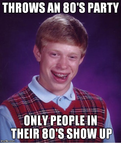 Bad Luck Brian Meme | THROWS AN 80'S PARTY ONLY PEOPLE IN THEIR 80'S SHOW UP | image tagged in memes,bad luck brian | made w/ Imgflip meme maker