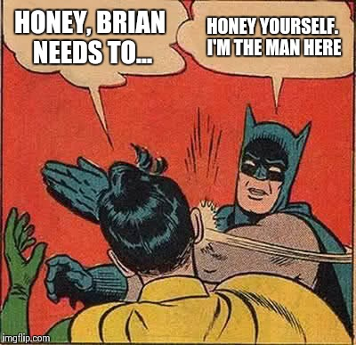Batman Slapping Robin Meme | HONEY, BRIAN NEEDS TO... HONEY YOURSELF. I'M THE MAN HERE | image tagged in memes,batman slapping robin | made w/ Imgflip meme maker