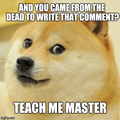 Doge Meme | AND YOU CAME FROM THE DEAD TO WRITE THAT COMMENT? TEACH ME MASTER | image tagged in memes,doge,scumbag | made w/ Imgflip meme maker