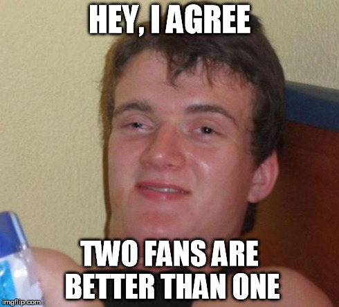 I'M FANNING, IM FANNING YOU CAN CALL ME DAKOTA FANNING | HEY, I AGREE TWO FANS ARE BETTER THAN ONE | image tagged in memes,10 guy | made w/ Imgflip meme maker