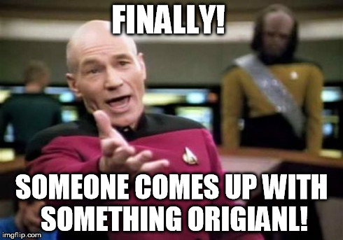 Picard Wtf Meme | FINALLY! SOMEONE COMES UP WITH SOMETHING ORIGIANL! | image tagged in memes,picard wtf | made w/ Imgflip meme maker