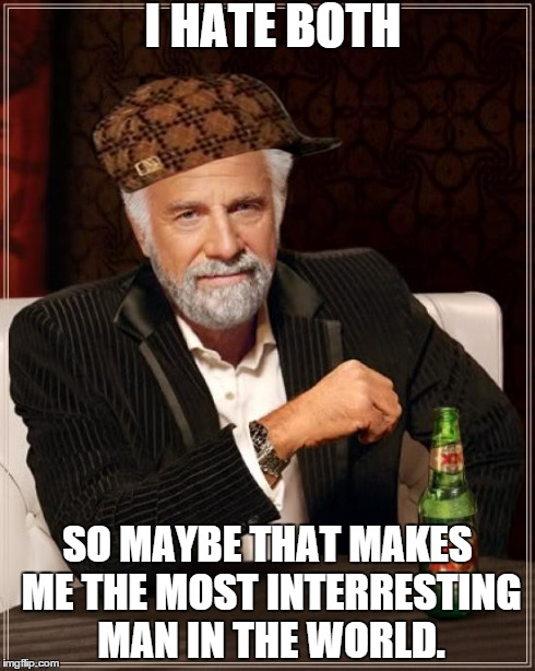 The Most Interesting Man In The World Meme | I HATE BOTH SO MAYBE THAT MAKES ME THE MOST INTERRESTING MAN IN THE WORLD. | image tagged in memes,the most interesting man in the world,scumbag | made w/ Imgflip meme maker