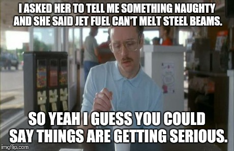 Things Are Getting Serious | I ASKED HER TO TELL ME SOMETHING NAUGHTY AND SHE SAID JET FUEL CAN'T MELT STEEL BEAMS. SO YEAH I GUESS YOU COULD SAY THINGS ARE GETTING SERI | image tagged in things are getting serious | made w/ Imgflip meme maker