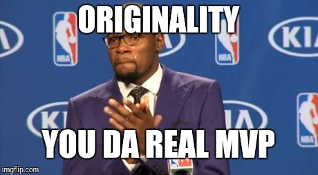 You The Real MVP Meme | ORIGINALITY YOU DA REAL MVP | image tagged in memes,you the real mvp | made w/ Imgflip meme maker