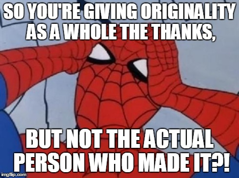 Spiderman is Confused. | SO YOU'RE GIVING ORIGINALITY AS A WHOLE THE THANKS, BUT NOT THE ACTUAL PERSON WHO MADE IT?! | image tagged in spiderman is confused | made w/ Imgflip meme maker