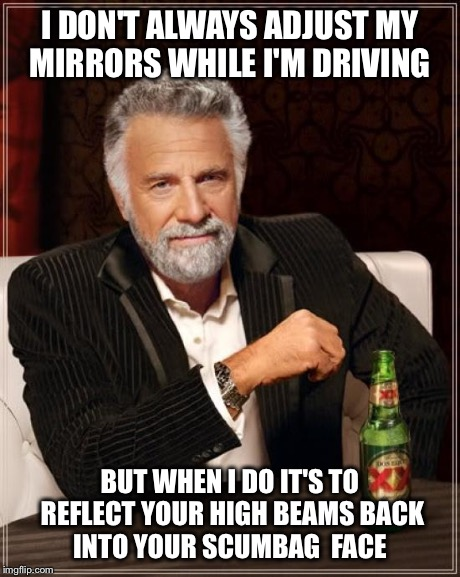 The Most Interesting Man In The World Meme | I DON'T ALWAYS ADJUST MY MIRRORS WHILE I'M DRIVING BUT WHEN I DO IT'S TO REFLECT YOUR HIGH BEAMS BACK INTO YOUR SCUMBAG  FACE | image tagged in memes,the most interesting man in the world | made w/ Imgflip meme maker