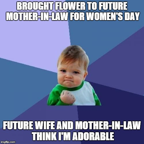 Success Kid Meme | BROUGHT FLOWER TO FUTURE MOTHER-IN-LAW FOR WOMEN'S DAY FUTURE WIFE AND MOTHER-IN-LAW THINK I'M ADORABLE | image tagged in memes,success kid,AdviceAnimals | made w/ Imgflip meme maker