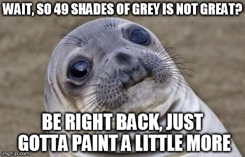 49 shades just aint the same | WAIT, SO 49 SHADES OF GREY IS NOT GREAT? BE RIGHT BACK, JUST GOTTA PAINT A LITTLE MORE | image tagged in memes,awkward moment sealion | made w/ Imgflip meme maker