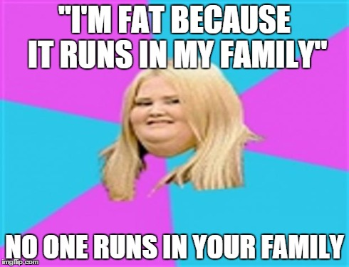 """I'M FAT BECAUSE IT RUNS IN MY FAMILY"" NO ONE RUNS IN YOUR FAMILY 