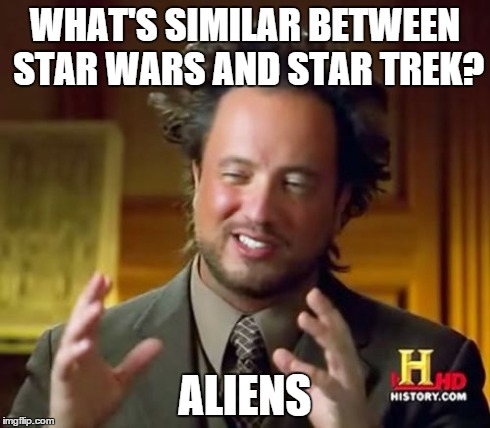 Ancient Aliens Meme | WHAT'S SIMILAR BETWEEN STAR WARS AND STAR TREK? ALIENS | image tagged in memes,ancient aliens | made w/ Imgflip meme maker