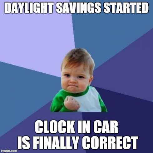 Success Kid Meme | DAYLIGHT SAVINGS STARTED CLOCK IN CAR IS FINALLY CORRECT | image tagged in memes,success kid,AdviceAnimals | made w/ Imgflip meme maker