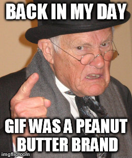 Whenever someone corrects me on the proper pronunciation | BACK IN MY DAY GIF WAS A PEANUT BUTTER BRAND | image tagged in memes,back in my day,gifs,jif,gif,peanut butter | made w/ Imgflip meme maker