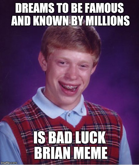 Bad Luck Brian Meme | DREAMS TO BE FAMOUS AND KNOWN BY MILLIONS IS BAD LUCK BRIAN MEME | image tagged in memes,bad luck brian,AdviceAnimals | made w/ Imgflip meme maker