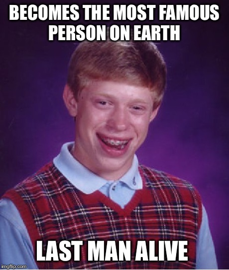 Bad Luck Brian Meme | BECOMES THE MOST FAMOUS PERSON ON EARTH LAST MAN ALIVE | image tagged in memes,bad luck brian | made w/ Imgflip meme maker