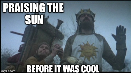 PRAISINGTHE SUN BEFORE IT WAS COOL | image tagged in monty python,holy grail,praise the sun,sun,dark souls | made w/ Imgflip meme maker