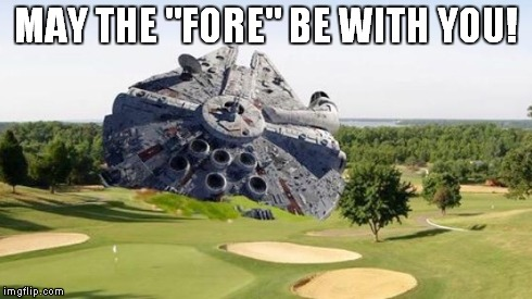 "MAY THE ""FORE"" BE WITH YOU! 