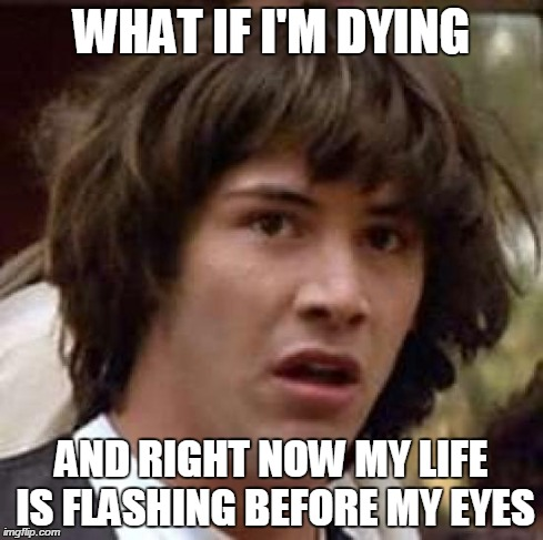 Conspiracy Keanu Meme | WHAT IF I'M DYING AND RIGHT NOW MY LIFE IS FLASHING BEFORE MY EYES | image tagged in memes,conspiracy keanu | made w/ Imgflip meme maker
