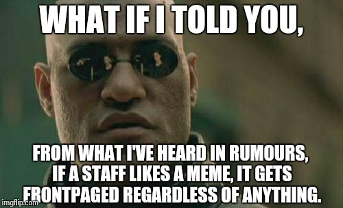 Matrix Morpheus Meme | WHAT IF I TOLD YOU, FROM WHAT I'VE HEARD IN RUMOURS, IF A STAFF LIKES A MEME, IT GETS FRONTPAGED REGARDLESS OF ANYTHING. | image tagged in memes,matrix morpheus | made w/ Imgflip meme maker