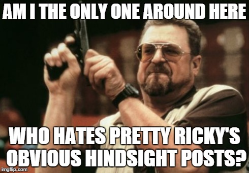 Am I The Only One Around Here Meme | AM I THE ONLY ONE AROUND HERE WHO HATES PRETTY RICKY'S OBVIOUS HINDSIGHT POSTS? | image tagged in memes,am i the only one around here | made w/ Imgflip meme maker
