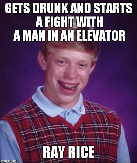 Bad Luck Brian Meme | GETS DRUNK AND STARTS A FIGHT WITH A MAN IN AN ELEVATOR RAY RICE | image tagged in memes,bad luck brian | made w/ Imgflip meme maker