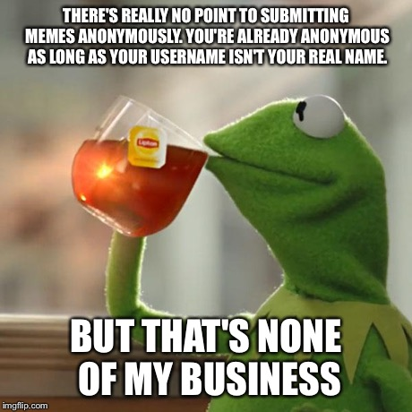 But Thats None Of My Business Meme | THERE'S REALLY NO POINT TO SUBMITTING MEMES ANONYMOUSLY. YOU'RE ALREADY ANONYMOUS AS LONG AS YOUR USERNAME ISN'T YOUR REAL NAME. BUT THAT'S  | image tagged in memes,but thats none of my business,kermit the frog | made w/ Imgflip meme maker