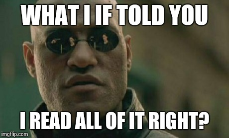 Matrix Morpheus Meme | WHAT I IF TOLD YOU I READ ALL OF IT RIGHT? | image tagged in memes,matrix morpheus | made w/ Imgflip meme maker