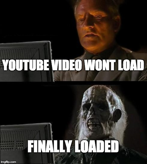 IT WON'T LOAD | YOUTUBE VIDEO WONT LOAD FINALLY LOADED | image tagged in memes,ill just wait here,youtube | made w/ Imgflip meme maker
