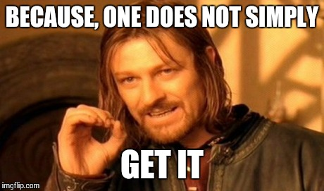 One Does Not Simply Meme | BECAUSE, ONE DOES NOT SIMPLY GET IT | image tagged in memes,one does not simply | made w/ Imgflip meme maker