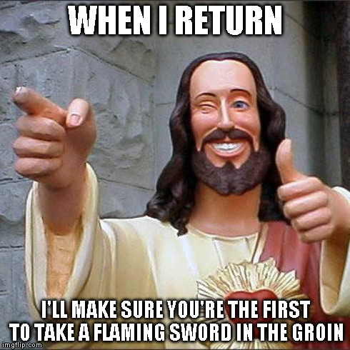 WHEN I RETURN I'LL MAKE SURE YOU'RE THE FIRST TO TAKE A FLAMING SWORD IN THE GROIN | made w/ Imgflip meme maker