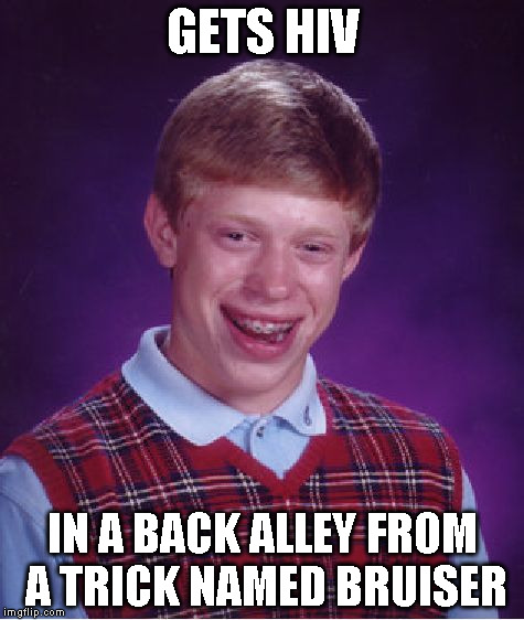 Bad Luck Brian Meme | GETS HIV IN A BACK ALLEY FROM A TRICK NAMED BRUISER | image tagged in memes,bad luck brian | made w/ Imgflip meme maker
