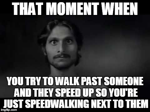 Should You Slow Down or Walk Even Faster | THAT MOMENT WHEN YOU TRY TO WALK PAST SOMEONE AND THEY SPEED UP SO YOU'RE JUST SPEEDWALKING NEXT TO THEM | image tagged in relatable,akward,no eye contact,walk,speedwalk,stranger | made w/ Imgflip meme maker