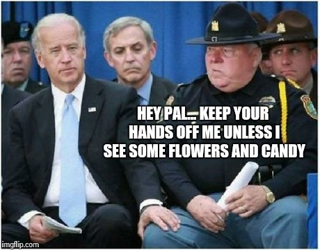 Cop rejects creepy Joe Biden | HEY PAL...KEEP YOUR HANDS OFF ME UNLESS I SEE SOME FLOWERS AND CANDY | image tagged in joe biden,police,biden | made w/ Imgflip meme maker