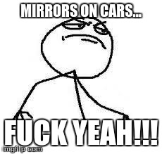 Close Enough | MIRRORS ON CARS... F**K YEAH!!! | image tagged in  close enough | made w/ Imgflip meme maker