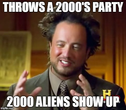 Ancient Aliens Meme | THROWS A 2000'S PARTY 2000 ALIENS SHOW UP | image tagged in memes,ancient aliens | made w/ Imgflip meme maker