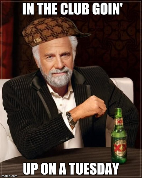 The Most Interesting Man In The World Meme | IN THE CLUB GOIN' UP ON A TUESDAY | image tagged in memes,the most interesting man in the world,scumbag | made w/ Imgflip meme maker