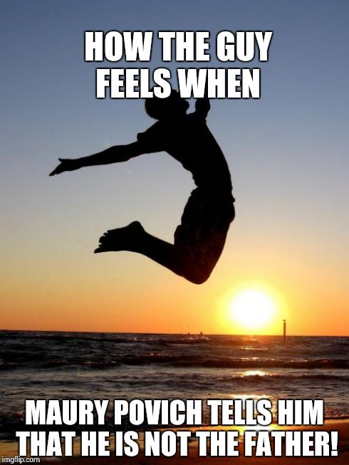Overjoyed | HOW THE GUY FEELS WHEN MAURY POVICH TELLS HIM THAT HE IS NOT THE FATHER! | image tagged in memes,overjoyed | made w/ Imgflip meme maker