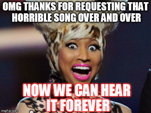 Happy Minaj | OMG THANKS FOR REQUESTING THAT HORRIBLE SONG OVER AND OVER NOW WE CAN HEAR IT FOREVER | image tagged in memes,happy minaj,song,songs,nicki minaj | made w/ Imgflip meme maker