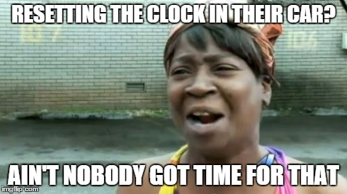 Aint Nobody Got Time For That Meme | RESETTING THE CLOCK IN THEIR CAR? AIN'T NOBODY GOT TIME FOR THAT | image tagged in memes,aint nobody got time for that | made w/ Imgflip meme maker