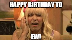 Happy Birthday to EW! | HAPPY BIRTHDAY TO EW! | image tagged in happy,birthday,funny,fallon,jimmy,ew | made w/ Imgflip meme maker