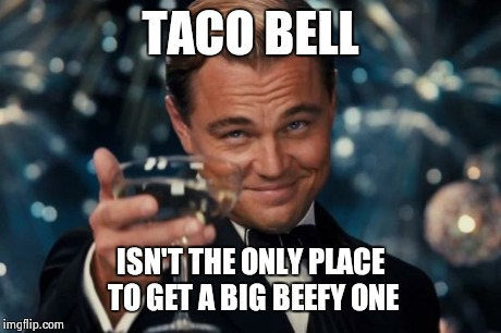 Leonardo Dicaprio Cheers Meme | TACO BELL ISN'T THE ONLY PLACE TO GET A BIG BEEFY ONE | image tagged in memes,leonardo dicaprio cheers | made w/ Imgflip meme maker