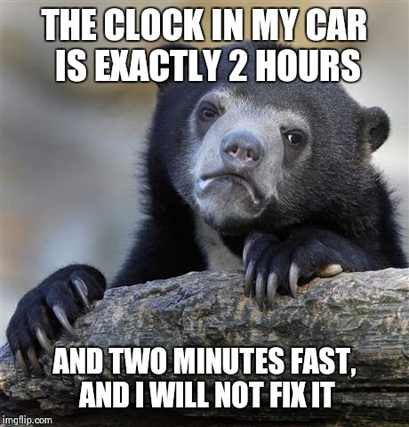 Confession Bear Meme | THE CLOCK IN MY CAR IS EXACTLY 2 HOURS AND TWO MINUTES FAST, AND I WILL NOT FIX IT | image tagged in memes,confession bear | made w/ Imgflip meme maker
