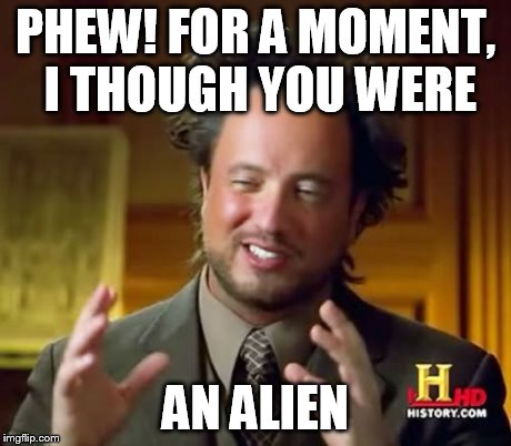 Ancient Aliens Meme | PHEW! FOR A MOMENT, I THOUGH YOU WERE AN ALIEN | image tagged in memes,ancient aliens | made w/ Imgflip meme maker