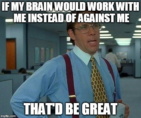 That Would Be Great Meme | IF MY BRAIN WOULD WORK WITH ME INSTEAD OF AGAINST ME THAT'D BE GREAT | image tagged in memes,that would be great | made w/ Imgflip meme maker
