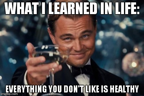 Leonardo Dicaprio Cheers | WHAT I LEARNED IN LIFE: EVERYTHING YOU DON'T LIKE IS HEALTHY | image tagged in memes,leonardo dicaprio cheers | made w/ Imgflip meme maker